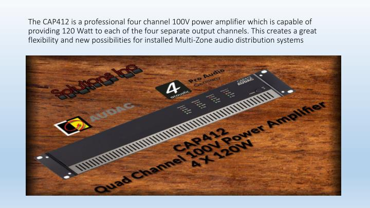 The CAP412 is a professional four channel 100V power amplifier which is capable of