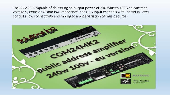 The COM24 is capable of delivering an output power of 240 Watt to 100 Volt constant