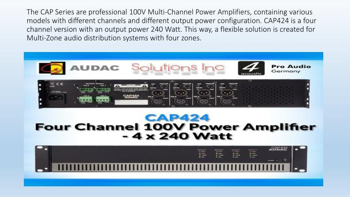 The CAP Series are professional 100V Multi-Channel Power Amplifiers, containing various