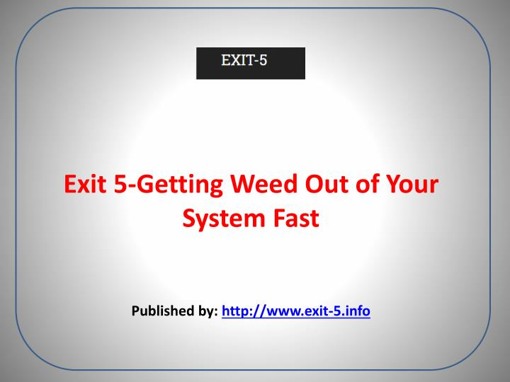 exit 5 getting weed out of your system fast published by http www exit 5 info n.