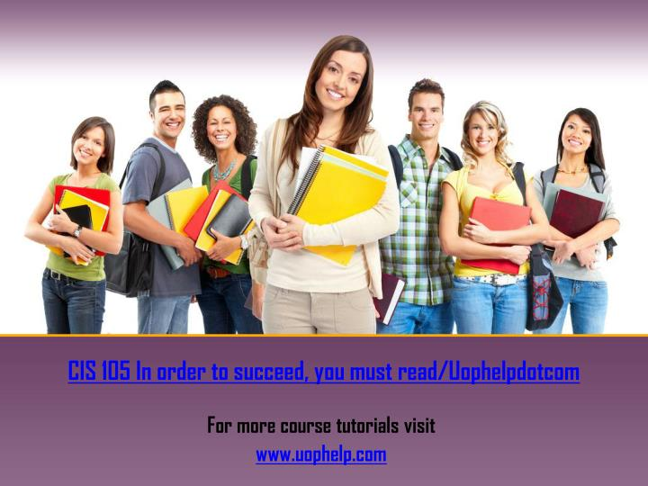 CIS 105 In order to succeed, you must read/Uophelpdotcom