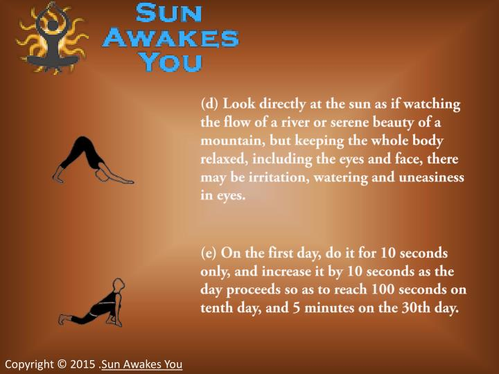 (d) Look directly at the sun as if watching the flow of a river or serene beauty of a mountain, but keeping the whole body relaxed, including the eyes and face, there may be irritation, watering and uneasiness in eyes