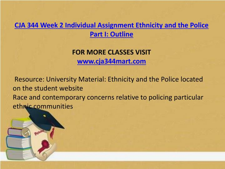 cja 344 ethnicity and the police part 1 outline Cja 344 week 2 individual assignment cultural diversity in criminal justice outline and refrences choose one of the following topics public opinion of police by different ethnic groups police practices and police community relations police corruption and citizen complaints relative to ethnicity.