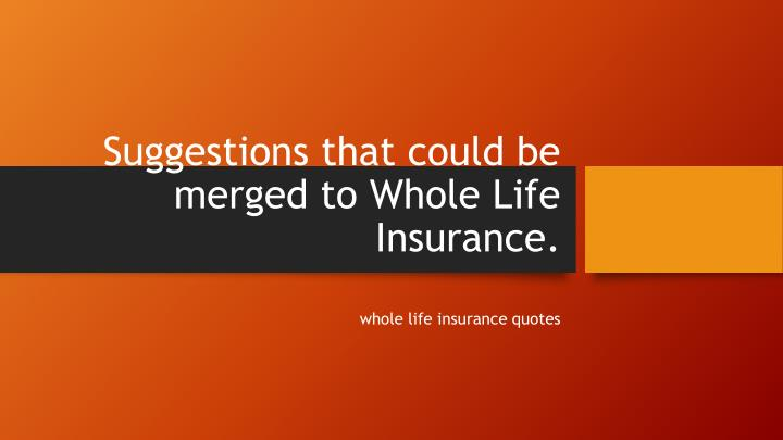 suggestions that could be merged to whole life insurance n.