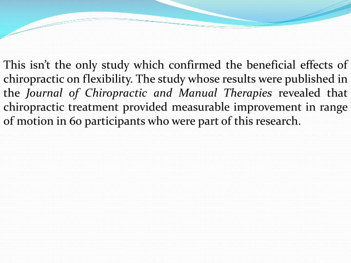 This isn't the only study which confirmed the beneficial effects of chiropractic on flexibility. The study whose results were published in the