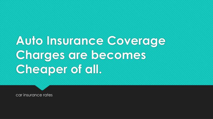 auto insurance coverage charges are becomes cheaper of all n.