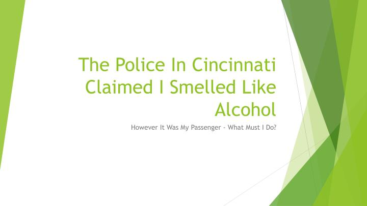 The police in cincinnati claimed i smelled like alcohol