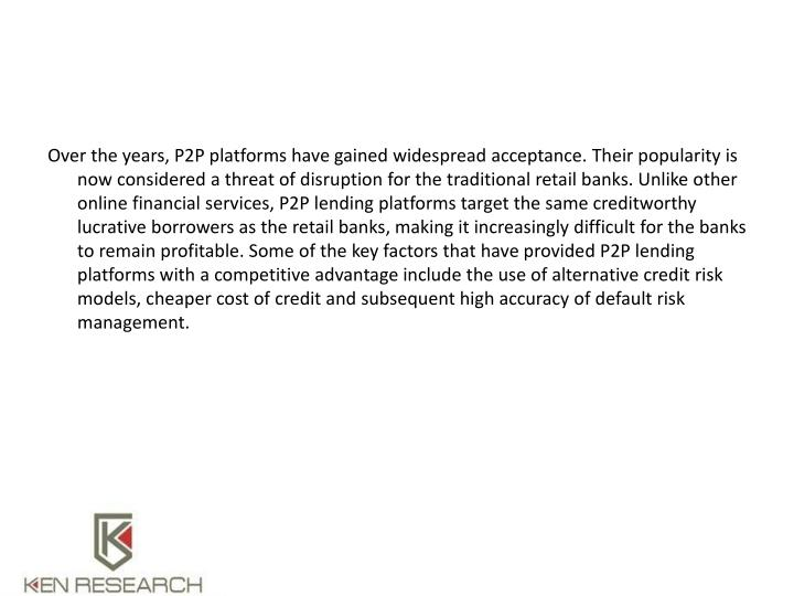 Over the years, P2P platforms have gained widespread acceptance. Their popularity is now considered a threat of disruption for the traditional retail banks. Unlike other online financial services, P2P lending platforms target the same creditworthy lucrative borrowers as the retail banks, making it increasingly difficult for the banks to remain profitable. Some of the key factors that have provided P2P lending platforms with a competitive advantage include the use of alternative credit risk models, cheaper cost of credit and subsequent high accuracy of default risk management.