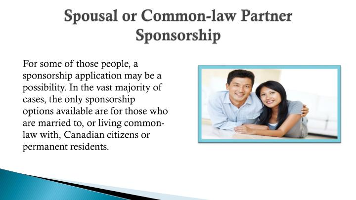 is partner and spousal selection The spouse, common-law partner or conjugal partner seeking to immigrate to canada must be sponsored by a canadian citizen or permanent resident, who must also submit a sponsorship application in support of the foreign spouse.