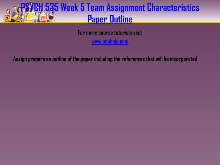 PSYCH 535 Week 5 Team Assignment Characteristics Paper Outline