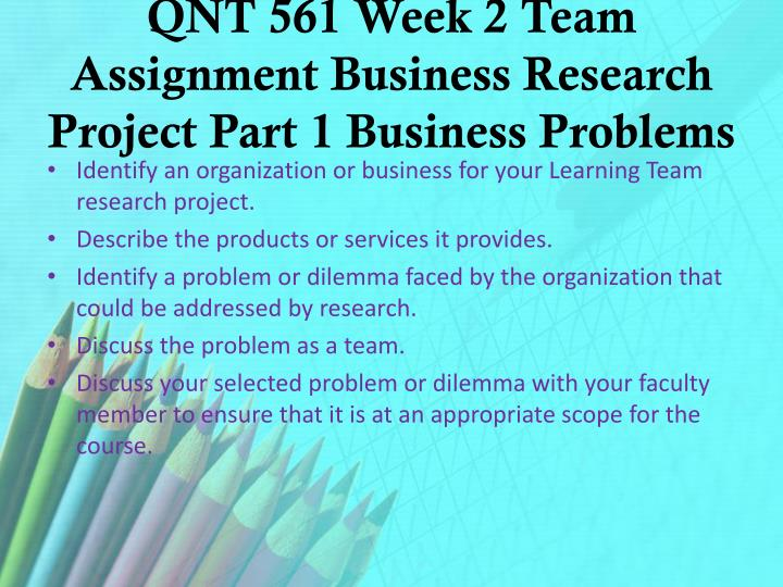 QNT 561 Week 2 Team Assignment Business Research Project Part 1 Business