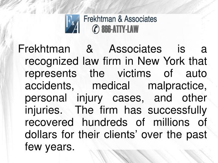 Frekhtman & Associates is a recognized law firm in New York that represents the victims of auto accidents, medical malpractice, personal injury cases, and other injuries.  The firm has successfully recovered hundreds of millions of dollars for their clients' over the past few years.