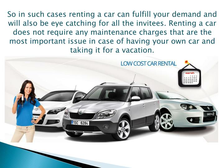 So in such cases renting a car can fulfill your demand and will also be eye catching for all the invitees. Renting a car does not require any maintenance charges that are the most important issue in case of having your own car and taking it for a vacation.