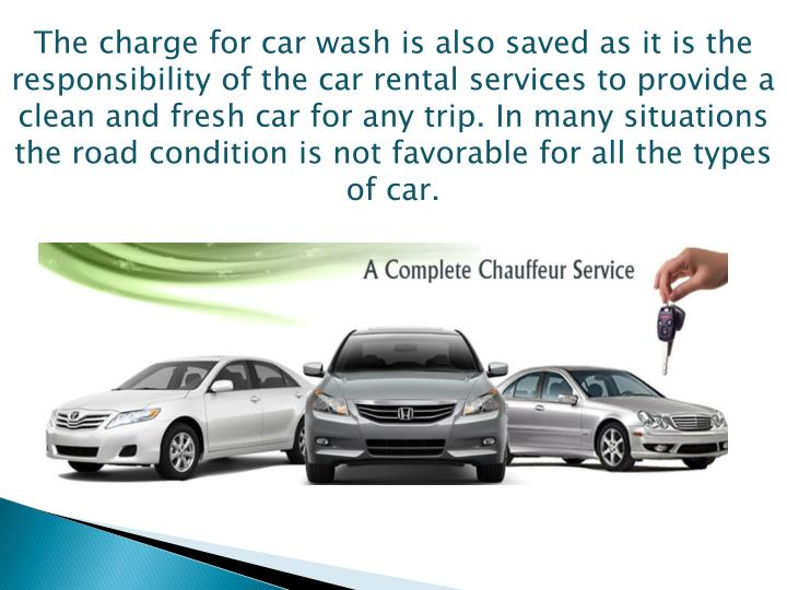 The charge for car wash is also saved as it is the responsibility of the car rental services to provide a clean and fresh car for any trip. In many situations the road condition is not favorable for all the types of car.