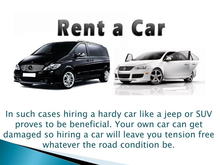 In such cases hiring a hardy car like a jeep or SUV proves to be beneficial. Your own car can get damaged so hiring a car will leave you tension free whatever the road condition be.