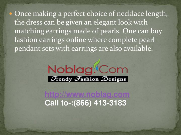 Once making a perfect choice of necklace length, the dress can be given an elegant look with matching earrings made of pearls. One can buy fashion earrings online where complete pearl pendant sets with earrings are also available.