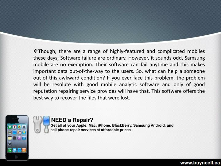 Though, there are a range of highly-featured and complicated mobiles these days, Software failure are ordinary. However, it sounds odd, Samsung mobile are no exemption. Their software can fail anytime and this makes important data out-of-the-way to the users. So, what can help a someone out of this awkward condition? If you ever face this problem, the problem will be resolute with good mobile analytic software and only of good reputation repairing service provides will have that. This software offers the best way to recover the files that were lost.