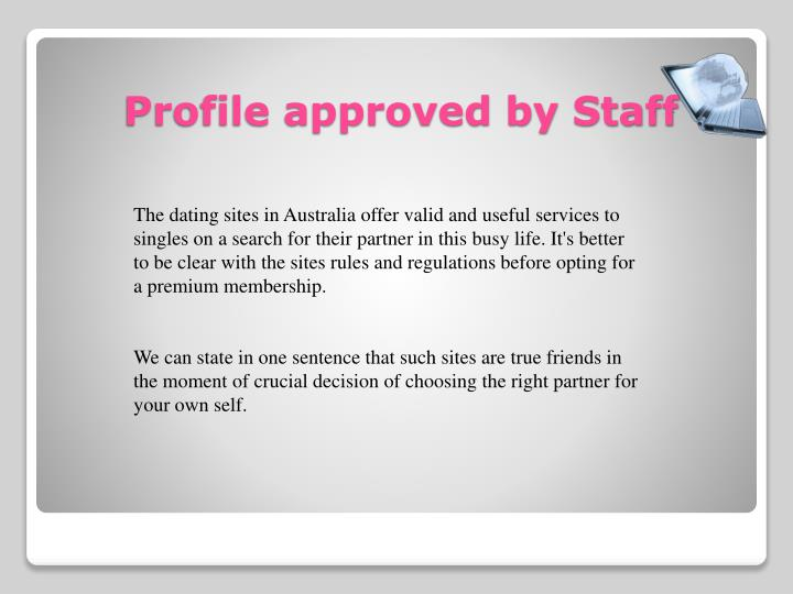 The dating sites in Australia offer valid and useful services to singles on a search for their partner in this busy life. It's better to be clear with the sites rules and regulations before opting for a premium membership.