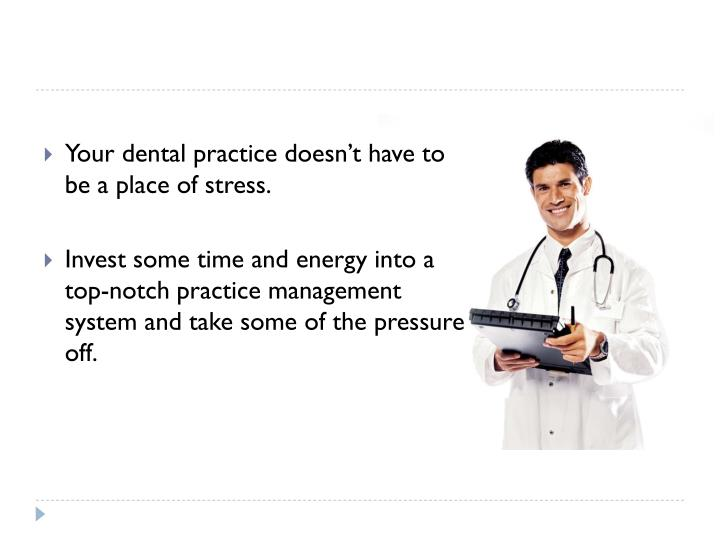 Your dental practice doesn't have to be a place of stress.