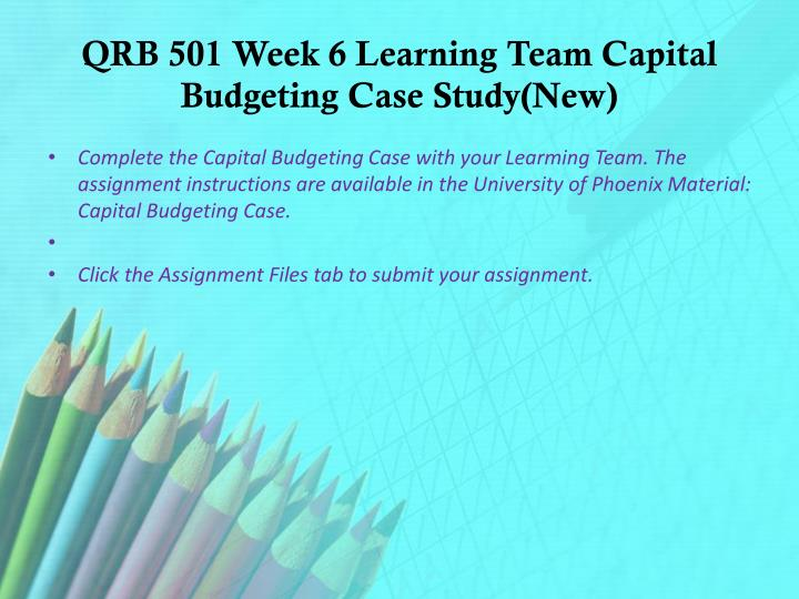 capital budgeting qrb 501 Capital budgeting the most important capital budgeting decision an organization may make is an investment of a merger or acquisition  capital budgeting case theresa cruz, jesika watson, sophina lane qrb/501 march 30, 2015 melinda gregg capital budgeting case analyzing the.