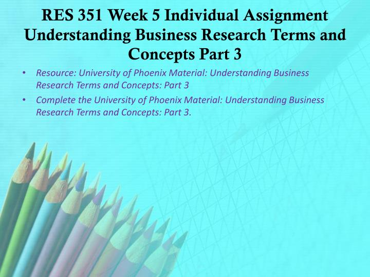 res 351 week 3 understanding business research terms and concepts part 1 Business research terms and concepts: part 2 research at least three quantitative data collection instruments and sampling methods available to identify two articles in the university library: one in which the business problem is researched using a descriptive statistical method and.