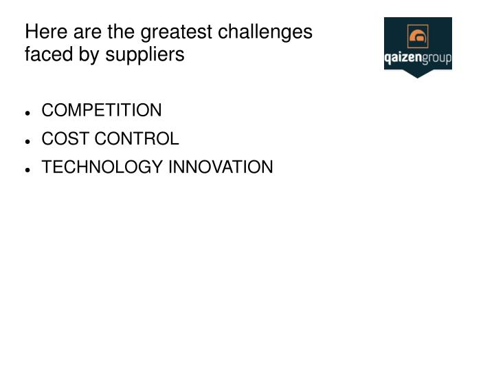 Here are the greatest challenges faced by suppliers