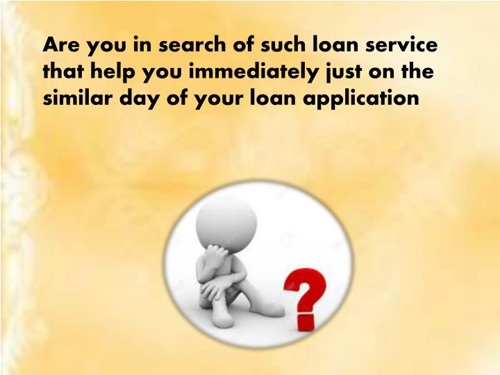 Are you in search of such loan service that help you immediately just on th