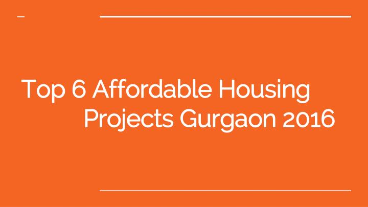top 6 affordable housing projects gurgaon 2016