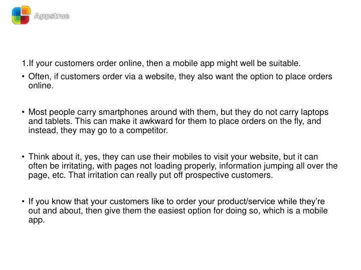 1.If your customers order online, then a mobile app might well be suitable.