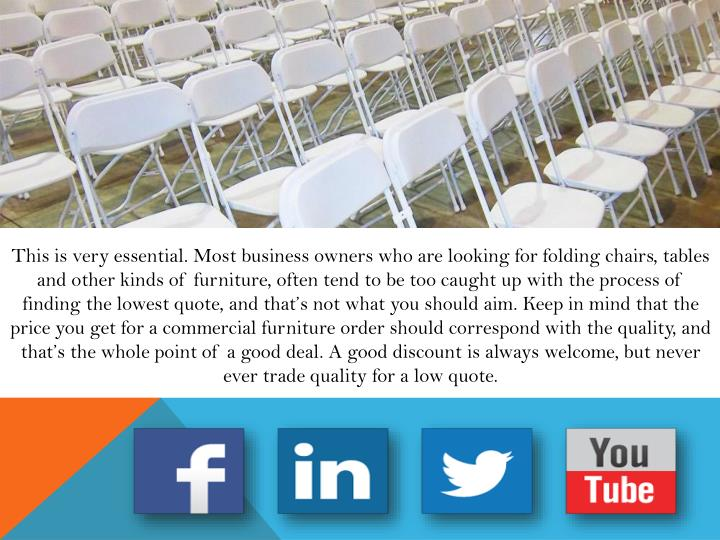 This is very essential. Most business owners who are looking for folding chairs, tables and other kinds of furniture, often tend to be too caught up with the process