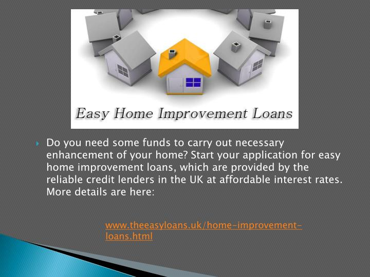 Do you need some funds to carry out necessary enhancement of your home? Start your application for easy home improvement loans, which are provided by the reliable credit lenders in the UK at affordable interest rates. More details are here: