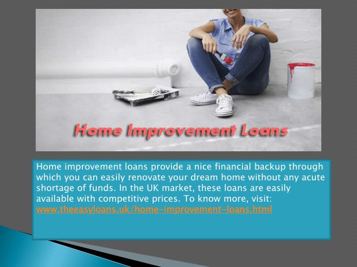 Home improvement loans provide a nice financial backup through which you can easily renovate your dream home without any acute shortage of funds. In the UK market, these loans are easily available with competitive prices. To know more, visit: