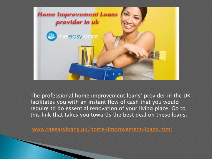 The professional home improvement loans' provider in the UK facilitates you with an instant flow of cash that you would require to do essential renovation of your living place. Go to this link that takes you towards the best deal on these loans: