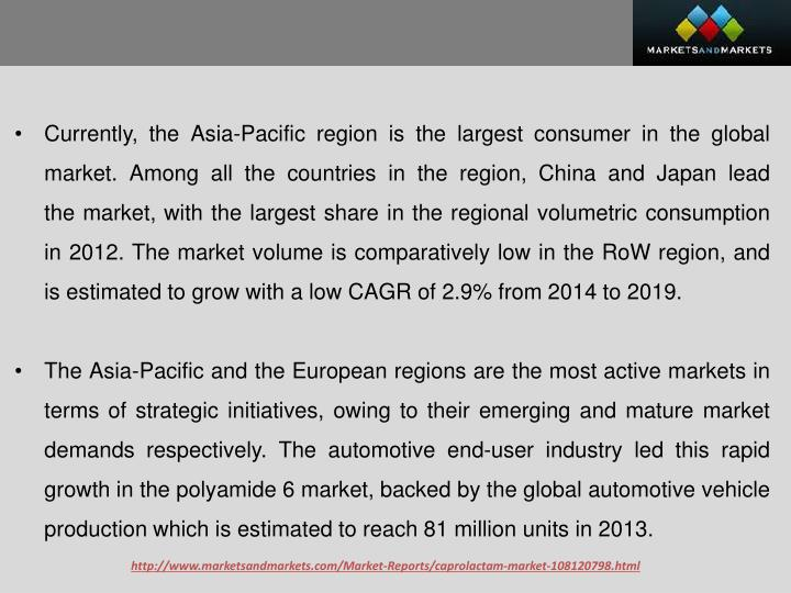 Currently, the Asia-Pacific region is the largest consumerin the global market. Among all the countries in the region, China and Japan lead themarket, with the largest share in the regional volumetric consumption in 2012. The market volume is comparatively low in the