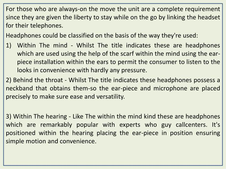 For those who are always-on the move the unit are a complete requirement since they are given the liberty to stay while on the go by linking the headset for their telephones.