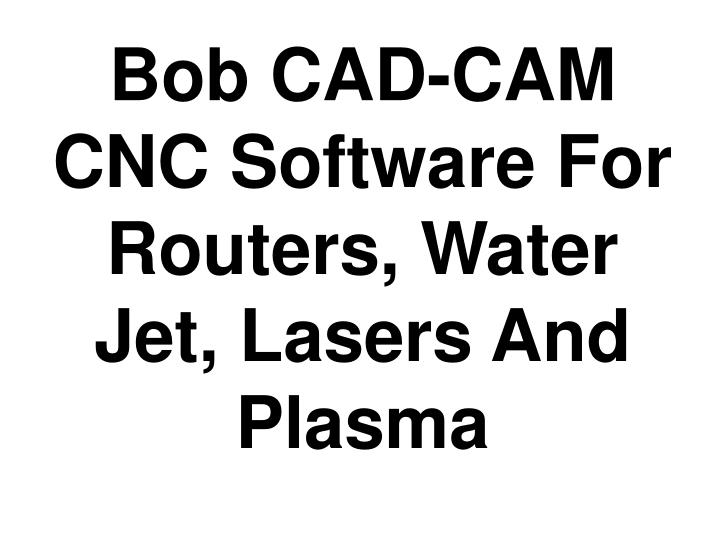 Bob CAD-CAM CNC Software For Routers, Water Jet, Lasers And Plasma