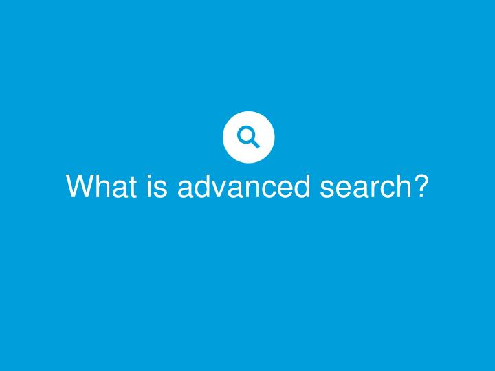 What is advanced search?