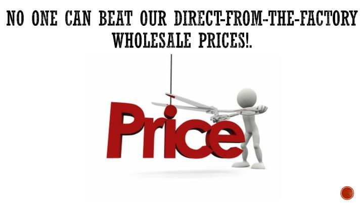 No one can beat our direct-from-the-factory wholesale prices!.