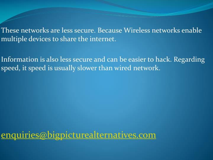 These networks are less secure. Because Wireless networks enable multiple devices to share the internet.