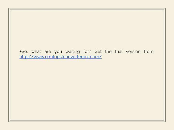 So, what are you waiting for? Get the trial version from
