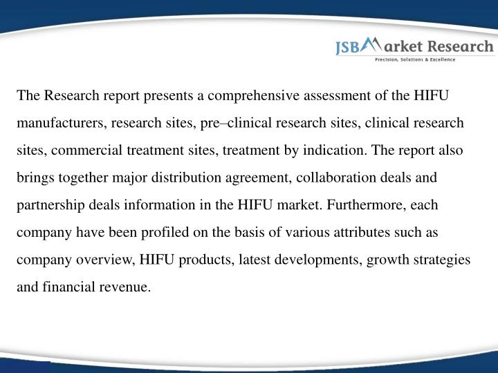 The Research report presents a comprehensive assessment of the HIFU manufacturers, research sites, pre–clinical research sites, clinical research sites, commercial treatment sites, treatment by indication. The report also brings together major distribution agreement, collaboration deals and partnership deals information in the HIFU market. Furthermore, each company have been profiled on the basis of various attributes such as company overview, HIFU products, latest developments, growth strategies and financial revenue.
