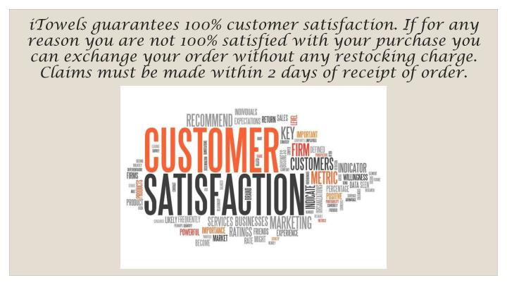 iTowels guarantees 100% customer satisfaction. If for any reason you are not 100% satisfied with your purchase you can exchange your order without any restocking charge. Claims must be made within 2 days of receipt of order.
