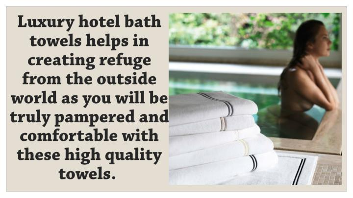 Luxury hotel bath towels helps in creating refuge from the outside world as you will be truly pamper...