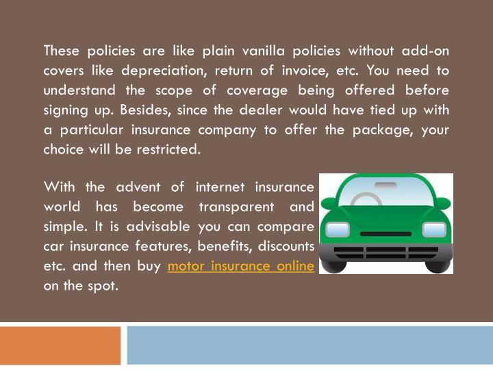 These policies are like plain vanilla policies without add-on covers like depreciation, return of in...