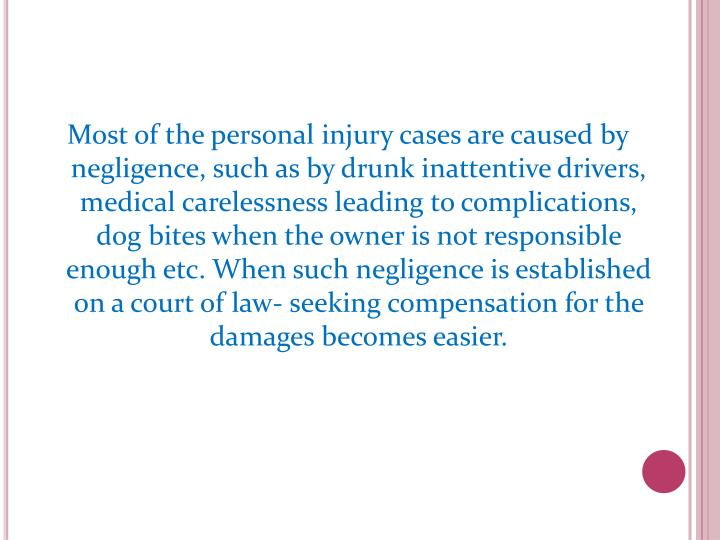 Most of the personal injury cases are caused by negligence, such as by drunk inattentive drivers, medical carelessness leading to complications, dog bites when the owner is not responsible enough etc. When such negligence is established on a court of law- seeking compensation for the damages becomes easier.