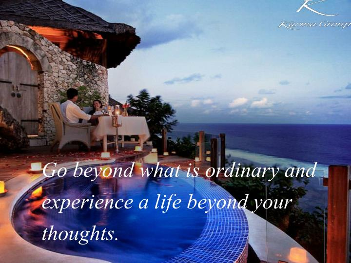 Go beyond what is ordinary and experience a life beyond your thoughts.