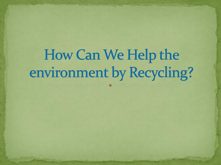 how can we help the environment by recycling n.
