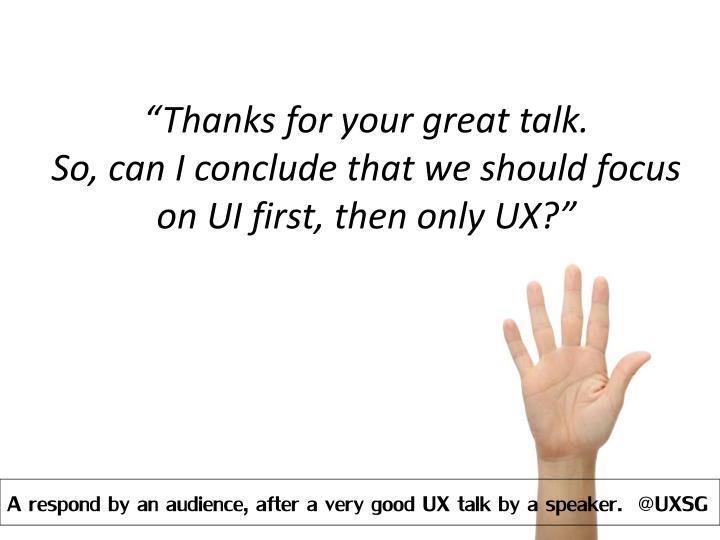 Thanks for your great talk so can i conclude that we should focus on ui first then only ux