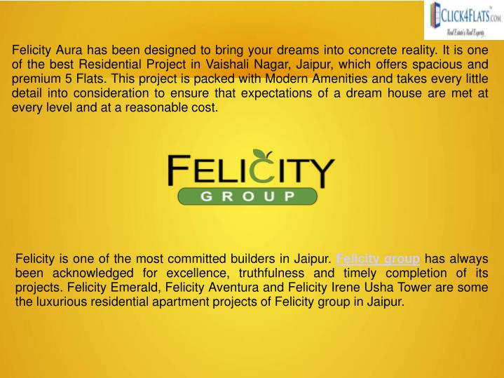 Felicity Aura has been designed to bring your dreams into concrete reality. It is one of the best Residential Project in Vaishali Nagar, Jaipur, which offers spacious and premium 5 Flats. This project is packed with Modern Amenities and takes every little detail into consideration to ensure that expectations of a dream house are met at every level and at a reasonable cost.
