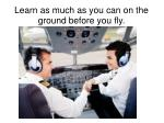 learn as much as you can on the ground before you fly